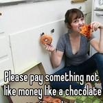 Please pay something not like money like a chocolate or pizza etc......