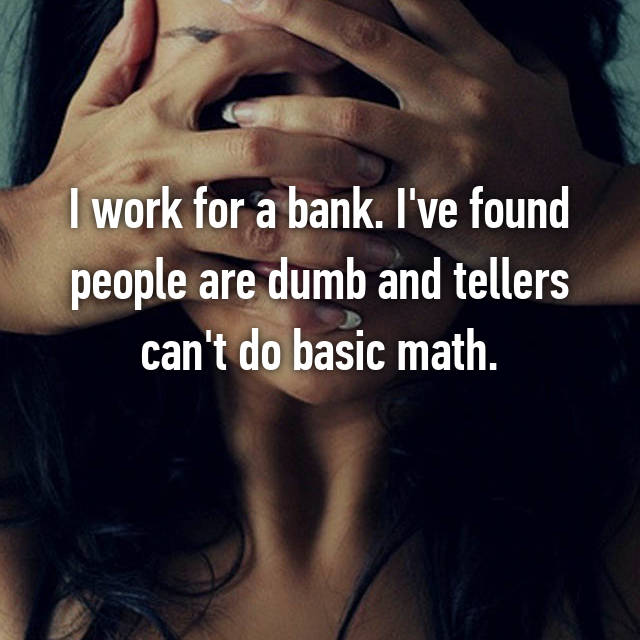 I work for a bank. I've found people are dumb and tellers can't do basic math.