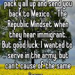 God damn Mexican! Gonna pack y'all up and send you back to Mexico.  -The Republic Mindset when they hear immigrant. But good luck. I wanted to serve in the army, but can't cause of the same issue.