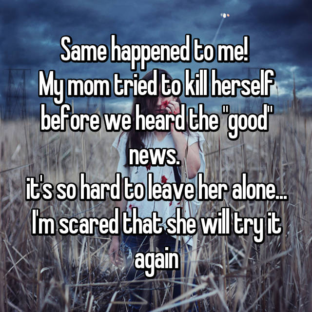 "Same happened to me!  My mom tried to kill herself before we heard the ""good"" news.  it's so hard to leave her alone... I'm scared that she will try it again"