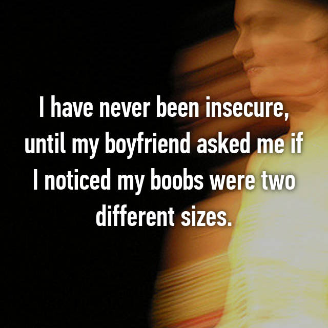 I have never been insecure, until my boyfriend asked me if I noticed my boobs were two different sizes.