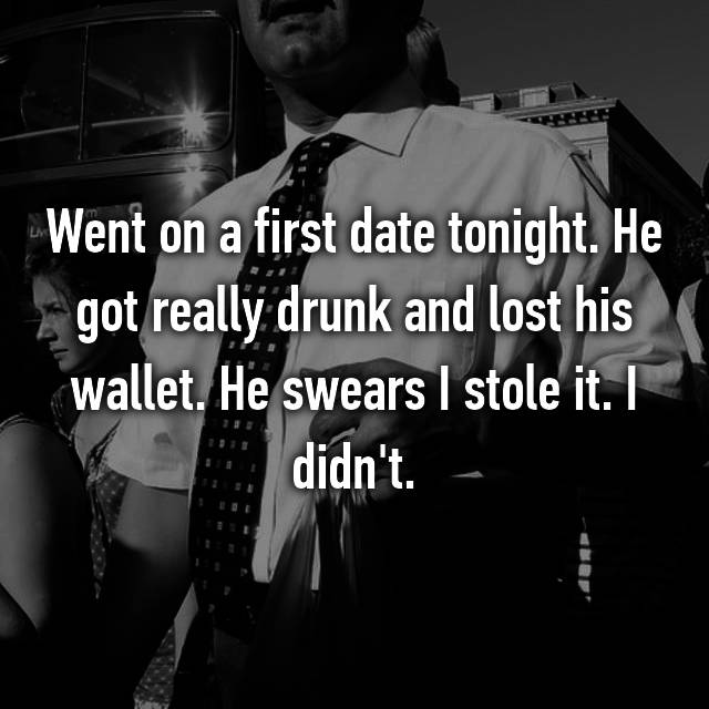 Went on a first date tonight. He got really drunk and lost his wallet. He swears I stole it. I didn't. 😞