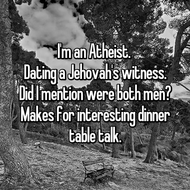 I'm an Atheist.  Dating a Jehovah's witness. Did I mention were both men? Makes for interesting dinner table talk.