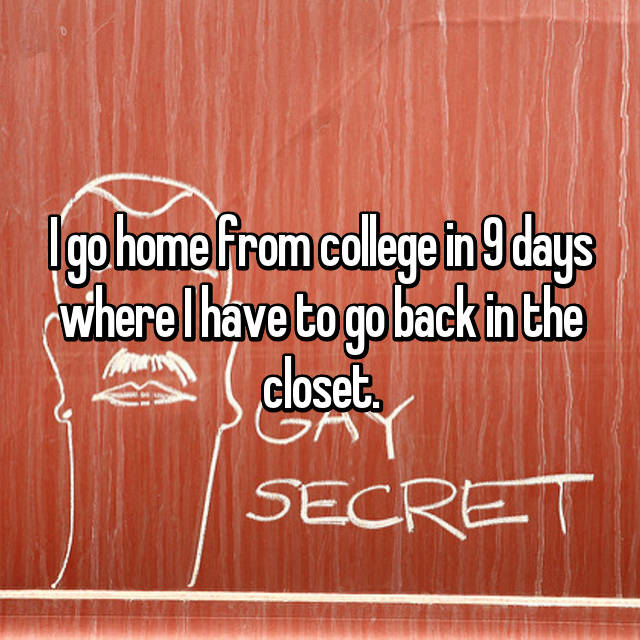I go home from college in 9 days where I have to go back in the closet.