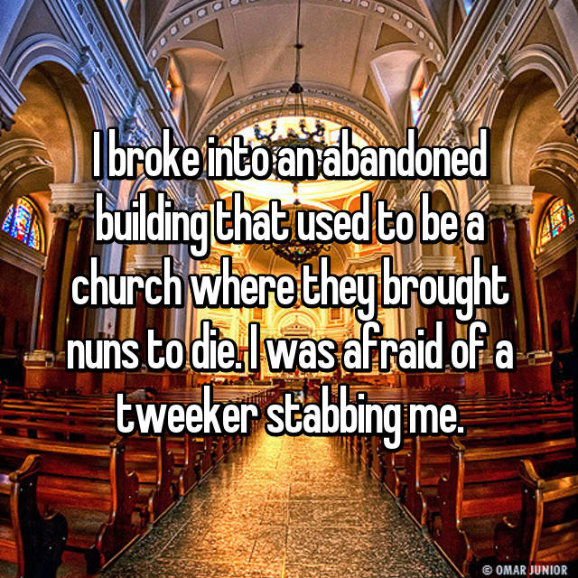 I broke into an abandoned building that used to be a church where they brought nuns to die. I was afraid of a tweeker stabbing me.