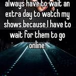 I know them feels. I always have to wait an extra day to watch my shows because I have to wait for them to go online.