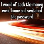 I would of took the money went home and switched the password
