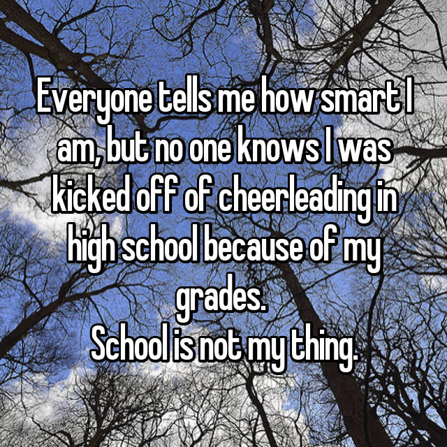 Everyone tells me how smart I am, but no one knows I was kicked off of cheerleading in high school because of my grades.  School is not my thing.