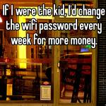 If I were the kid, I'd change the wifi password every week for more money.