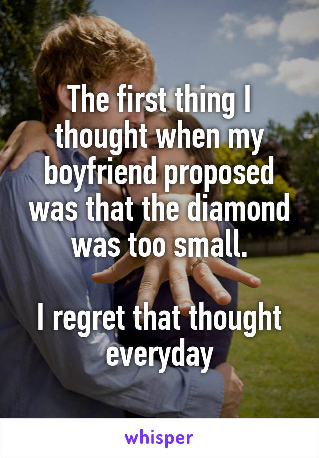The first thing I thought when my boyfriend proposed was that the diamond was too small.  I regret that thought everyday