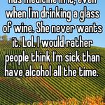 I tell my daughter my food has medicine in it, even when I'm drinking a glass of wine. She never wants it. Lol. I would rather people think I'm sick than have alcohol all the time.