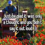 Just be glad it was only a thought and you didn't say it out loud. :)