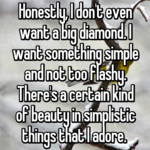 Honestly, I don't even want a big diamond. I want something simple and not too flashy. There's a certain kind of beauty in simplistic things that I adore.