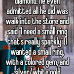 """I was upset when my ex fiancé proposed with a diamond. He even admitted all he did was walk into the store and said """"I need a small ring that's really sparkly"""" (I wanted a small ring, with a colored gem, and silver/white gold band...HOW HARD IS THAT TO REMEMBER?!?!)"""