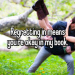 Regretting in means you're okay in my book.