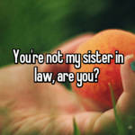 You're not my sister in law, are you?