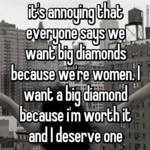 it's annoying that everyone says we want big diamonds because we're women. I want a big diamond because i'm worth it and I deserve one