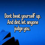 Dont beat yourself up. And dint let anyone judge you.
