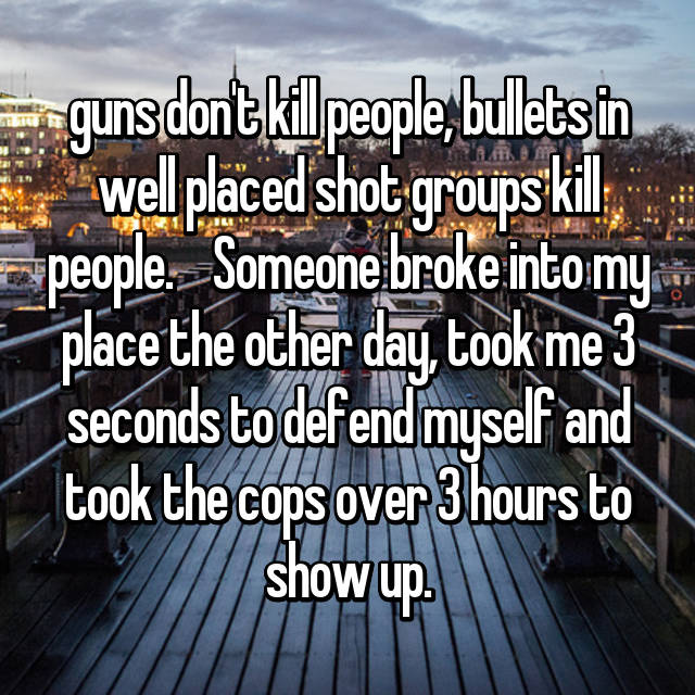 guns don't kill people, bullets in well placed shot groups kill people.    Someone broke into my place the other day, took me 3 seconds to defend myself and took the cops over 3 hours to show up.