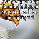 My dad got my mom a huge diamond and he cheats on her so yes diamonds don't mean anything at all