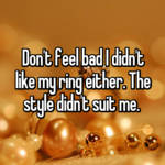 Don't feel bad I didn't like my ring either. The style didn't suit me.