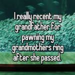 I really recent my grandfather for pawning my grandmothers ring after she passed.