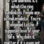 It's not about the size of the diamond. It's what the ring symbolizes. People are so materialistic. You're engaged to the supposed love of your life. Why does it matter if it's even got a diamond?