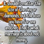 It shouldn't matter the size of the ring or diamonds, but the love you have for one another. That's what marriage is about not money.
