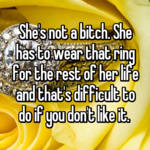 She's not a bitch. She has to wear that ring for the rest of her life and that's difficult to do if you don't like it.