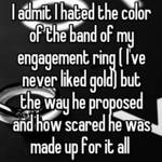 I admit I hated the color of the band of my engagement ring ( I've never liked gold) but the way he proposed and how scared he was made up for it all