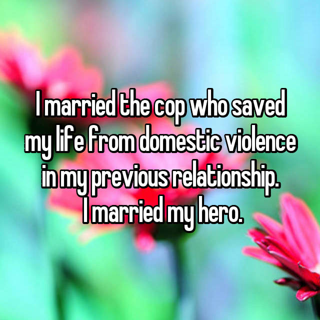I married the cop who saved my life from domestic violence in my previous relationship.  I married my hero.