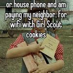 I currently have no cable or house phone and am paying my neighbor. For wifi with Girl Scout cookies