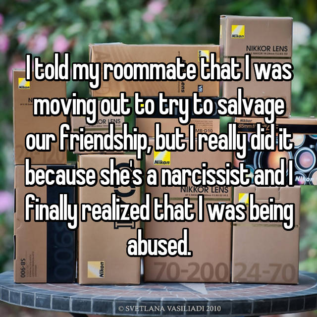 I told my roommate that I was moving out to try to salvage our friendship, but I really did it because she's a narcissist and I finally realized that I was being abused.