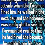 Knew a guy that got fired during night shift. He was outside when the foreman fired him, he walked in the next day and the foreman was really glad to see him. Foreman did realize that he had fired the because he couldn't see his face.