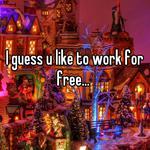I guess u like to work for free...