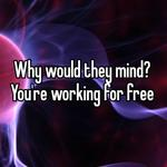 Why would they mind? You're working for free