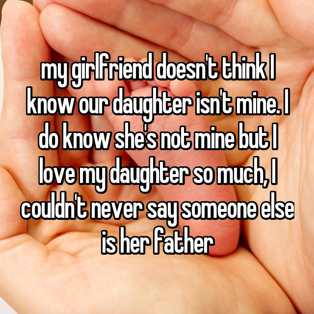 my girlfriend doesn't think I know our daughter isn't mine. I do know she's not mine but I love my daughter so much, I couldn't never say someone else is her father