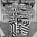 Not relevant: did anyone think the man in the background moved while you read the whisper?
