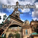 But ur working without pay.....