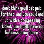 don't think you'll get paid for that, and you could end up with a trespassing ticket. you legally have no business being there.