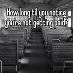 How long til you notice you're not getting paid?