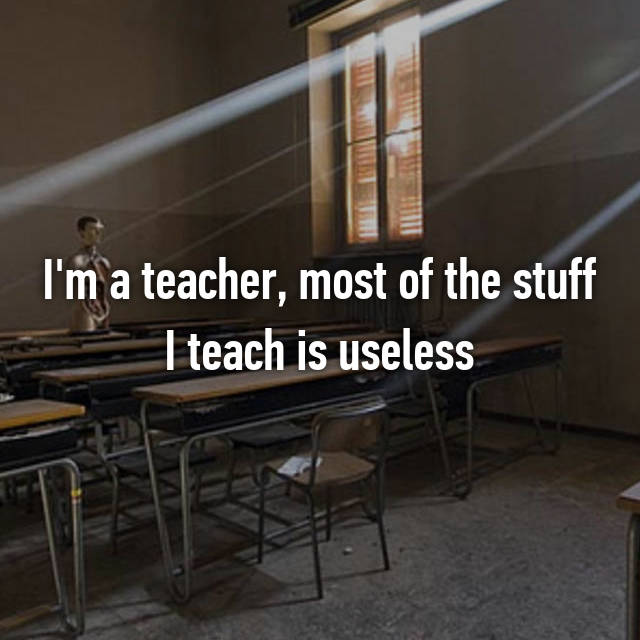 I'm a teacher, most of the stuff I teach is useless