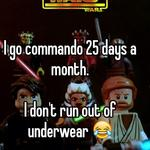 I go commando 25 days a month.   I don't run out of underwear 😂