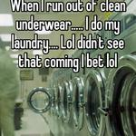 When I run out of clean underwear..... I do my laundry.... Lol didn't see that coming I bet lol