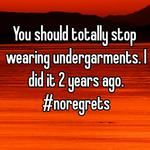 You should totally stop wearing undergarments. I did it 2 years ago. #noregrets