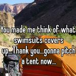 You made me think of what swimsuits covers up...Thank you...gonna pitch a tent now...