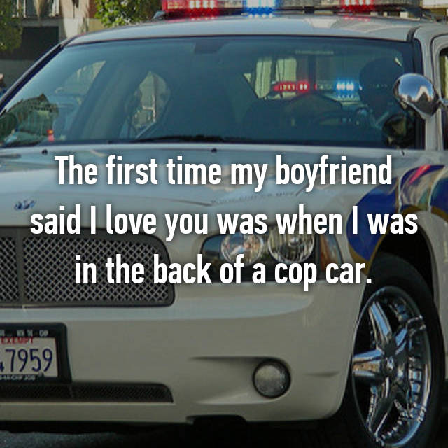 The first time my boyfriend said I love you was when I was in the back of a cop car.
