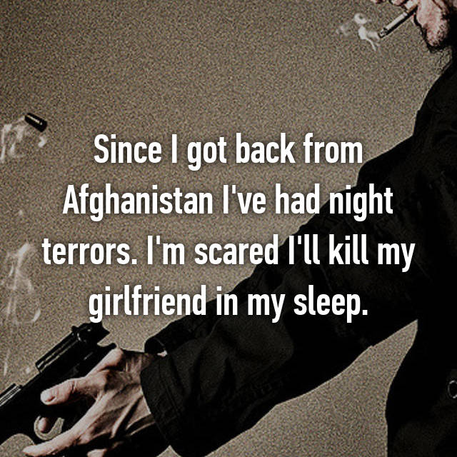 Since I got back from Afghanistan I've had night terrors. I'm scared I'll kill my girlfriend in my sleep.