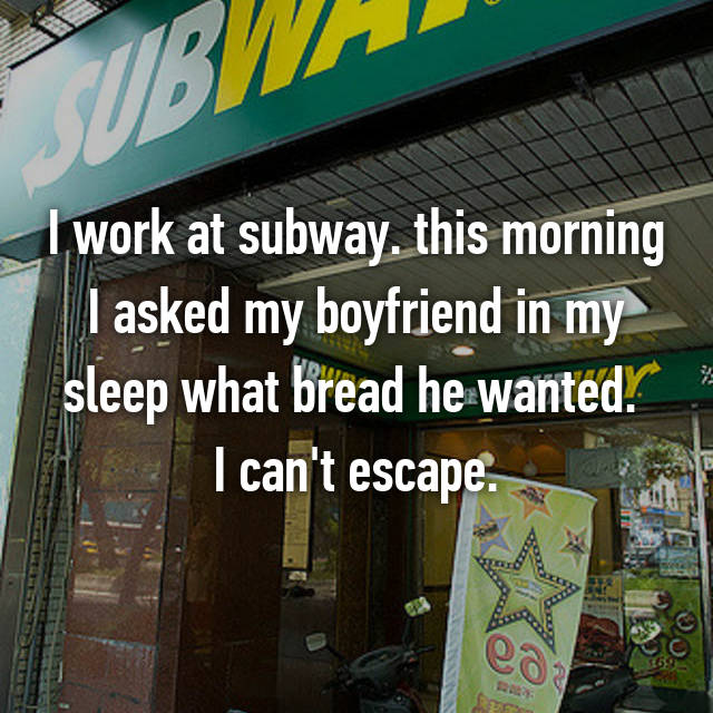 I work at subway. this morning I asked my boyfriend in my sleep what bread he wanted.  I can't escape.