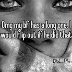 Omg my bf has a long one. I would flip out if he did that